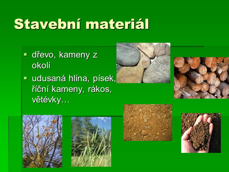 Stavební materiál  dřevo, kameny z okolí  udusaná hlína, písek, říční kameny, rákos, větévky…