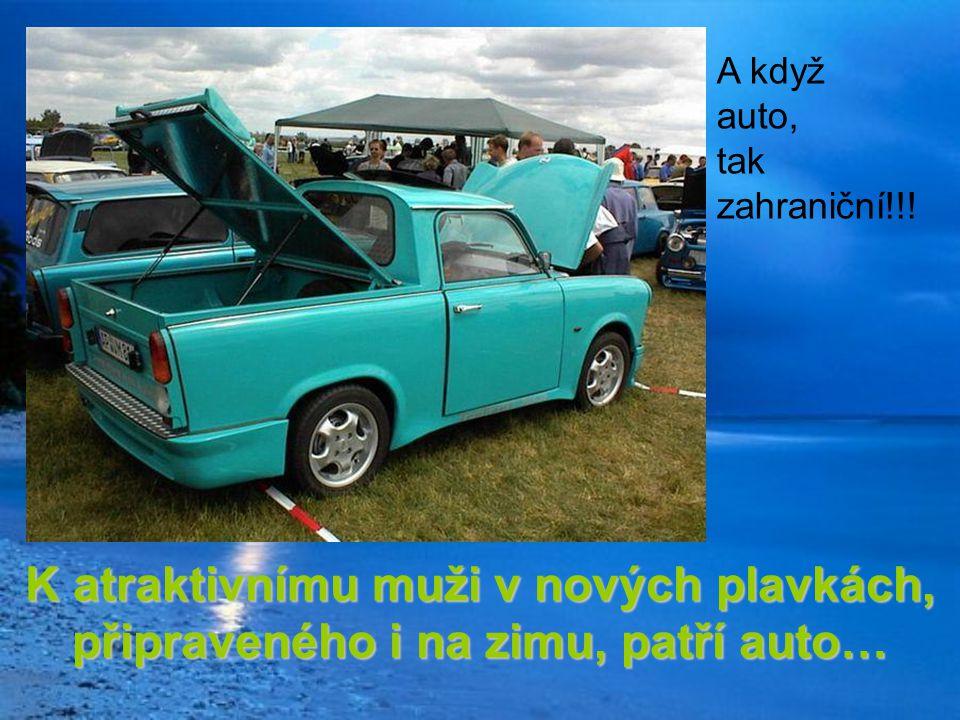 K atraktivnímu muži v nových plavkách, připraveného i na zimu, patří auto… A když auto, tak zahraniční!!!