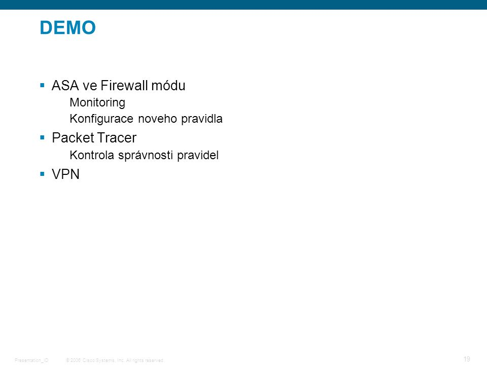 © 2006 Cisco Systems, Inc. All rights reserved.Presentation_ID 19 DEMO  ASA ve Firewall módu Monitoring Konfigurace noveho pravidla  Packet Tracer K