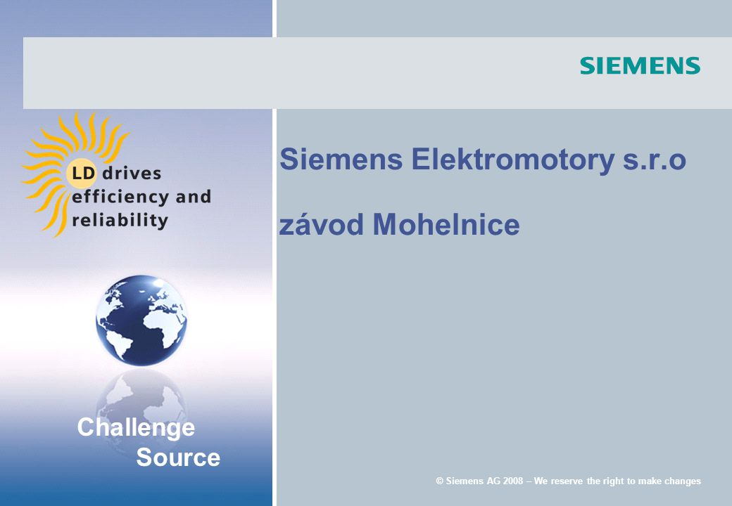Challenge Source © Siemens AG 2008 – We reserve the right to make changes Siemens Elektromotory s.r.o závod Mohelnice