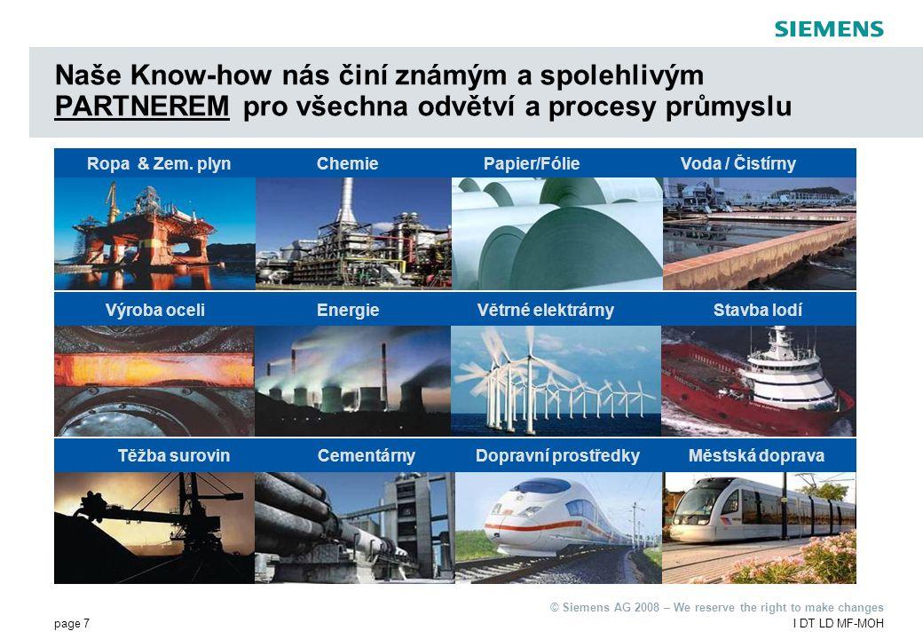 page 7I DT LD MF-MOH © Siemens AG 2008 – We reserve the right to make changes Naše Know-how nás činí známým a spolehlivým PARTNEREM pro všechna odvětví a procesy průmyslu Voda / ČistírnyRopa & Zem.