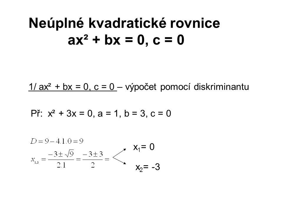 2/ ax² + bx = 0, c = 0 - vytýkání Př: x² + 3x = 0 x(x + 3) = 0 x = 0 ˅ x +3 = 0 x 1 =0, x 2 = -3 (využíváme vlastnost reálných čísel x.y = 0, je x = 0 ˅ y = 0)