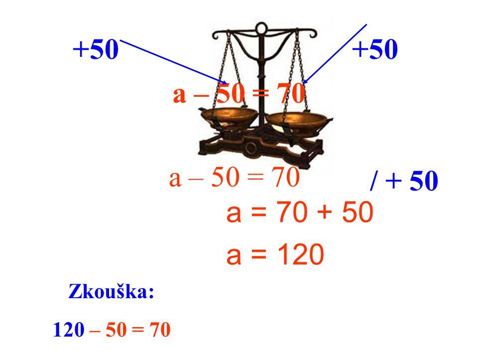 a – 50 = 70 a = 70 + 50 a = 120 +50 / + 50 Zkouška: 120 – 50 = 70 a – 50 = 70