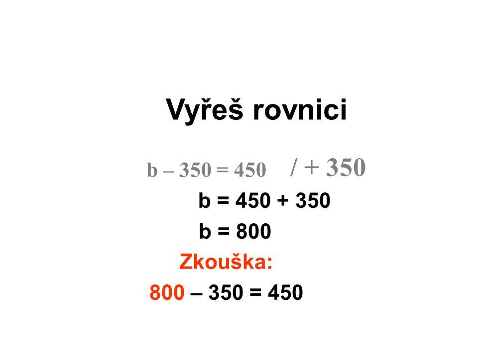 Vyřeš rovnici b = 450 + 350 b = 800 Zkouška: 800 – 350 = 450 b – 350 = 450 / + 350