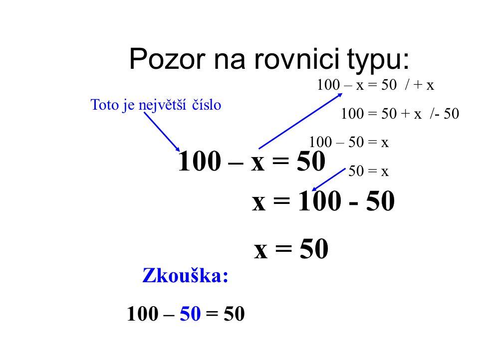 Pozor na rovnici typu: 100 – x = 50 Toto je největší číslo 100 – x = 50 / + x 100 = 50 + x /- 50 100 – 50 = x 50 = x x = 100 - 50 x = 50 Zkouška: 100