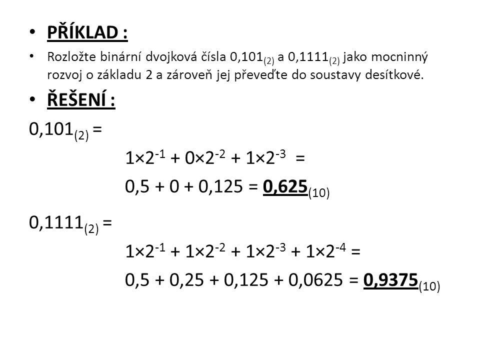 PŘÍKLAD : Rozložte binární dvojková čísla 0,101 (2) a 0,1111 (2) jako mocninný rozvoj o základu 2 a zároveň jej převeďte do soustavy desítkové. ŘEŠENÍ
