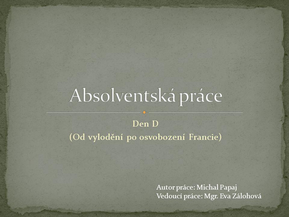 Den D (Od vylodění po osvobození Francie) Autor práce: Michal Papaj Vedoucí práce: Mgr.