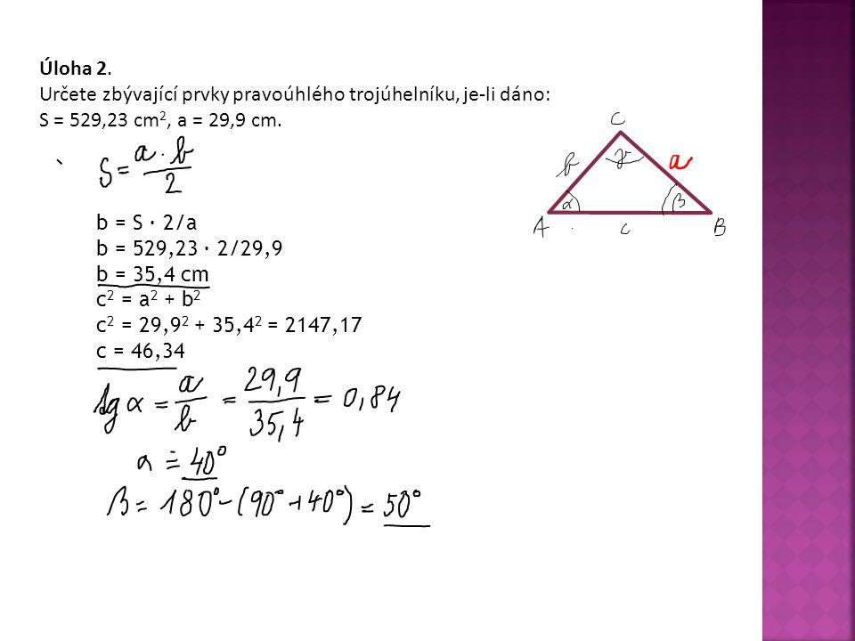 Úloha 2.Určete zbývající prvky pravoúhlého trojúhelníku, je-li dáno: S = 529,23 cm 2, a = 29,9 cm.