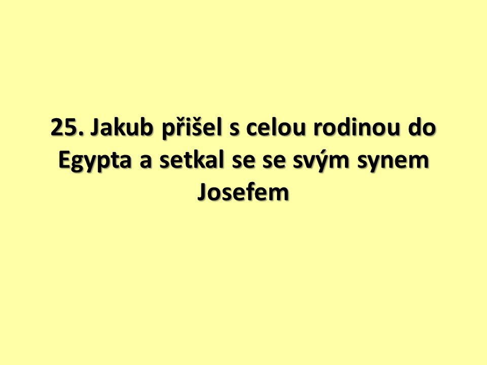 25. Jakub přišel s celou rodinou do Egypta a setkal se se svým synem Josefem
