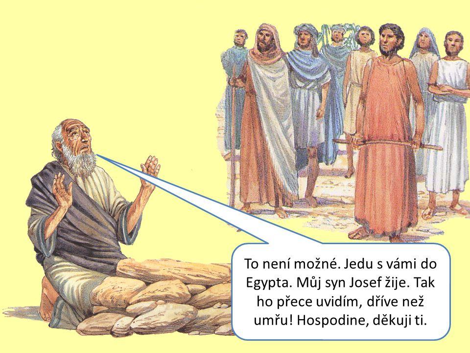 To není možné. Jedu s vámi do Egypta. Můj syn Josef žije.