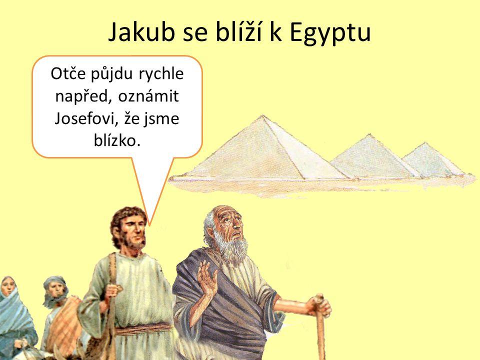 Jakub se blíží k Egyptu Otče půjdu rychle napřed, oznámit Josefovi, že jsme blízko.