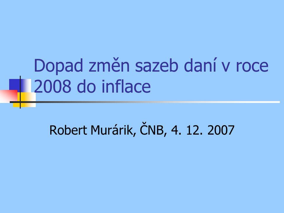 Dopad změn sazeb daní v roce 2008 do inflace Robert Murárik, ČNB, 4. 12. 2007