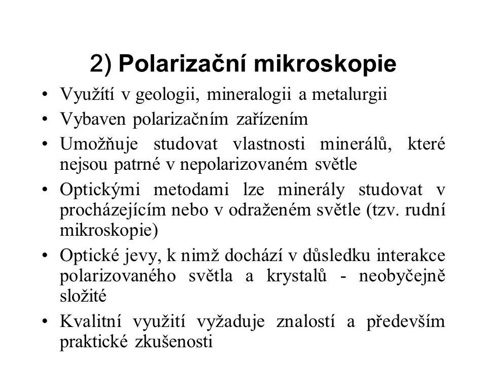 2) Polarizační mikroskopie Využítí v geologii, mineralogii a metalurgii Vybaven polarizačním zařízením Umožňuje studovat vlastnosti minerálů, které nejsou patrné v nepolarizovaném světle Optickými metodami lze minerály studovat v procházejícím nebo v odraženém světle (tzv.