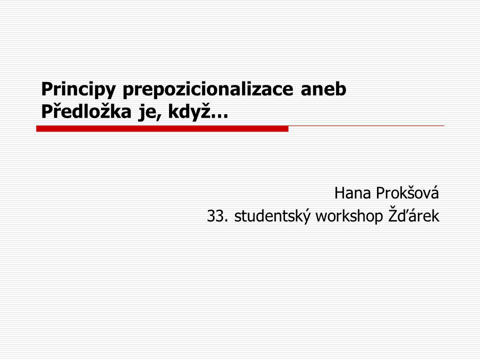 Principy prepozicionalizace aneb Předložka je, když… Hana Prokšová 33. studentský workshop Žďárek