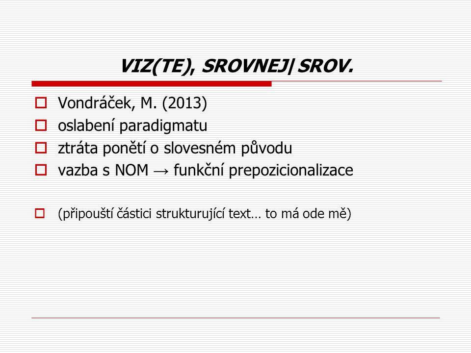 VIZ(TE), SROVNEJ/SROV.  Vondráček, M. (2013)  oslabení paradigmatu  ztráta ponětí o slovesném původu  vazba s NOM → funkční prepozicionalizace  (