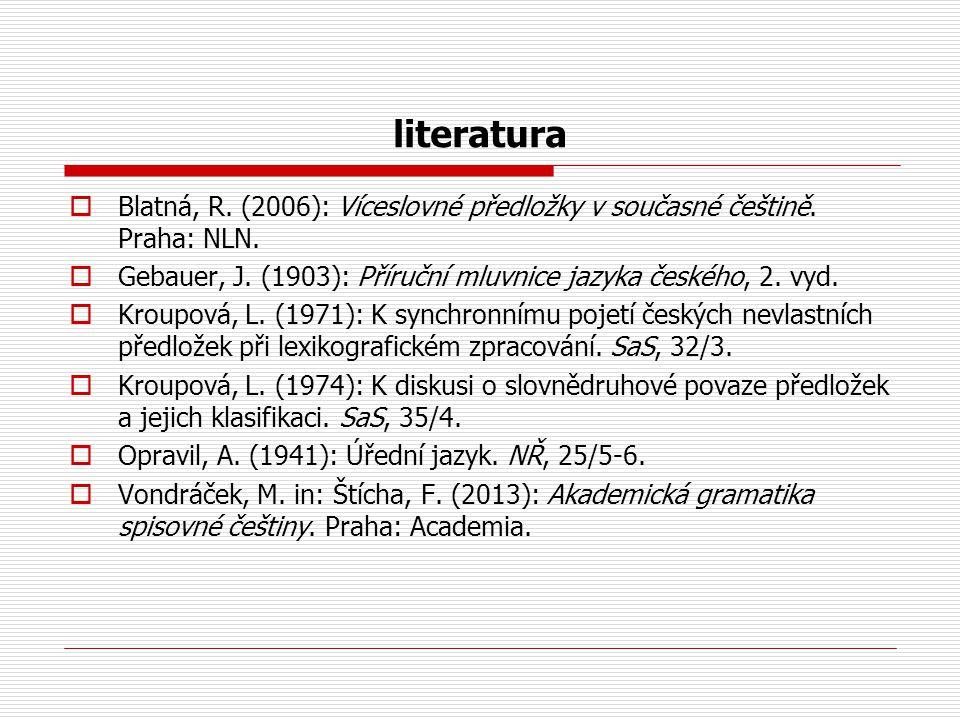 literatura  Blatná, R. (2006): Víceslovné předložky v současné češtině. Praha: NLN.  Gebauer, J. (1903): Příruční mluvnice jazyka českého, 2. vyd. 