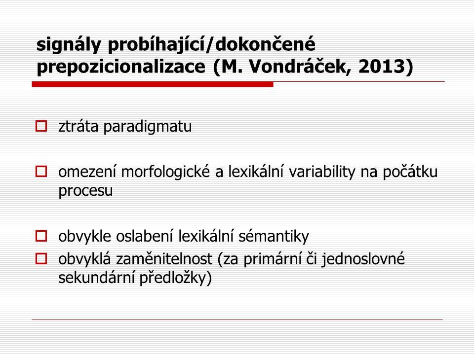 signály probíhající/dokončené prepozicionalizace (M. Vondráček, 2013)  ztráta paradigmatu  omezení morfologické a lexikální variability na počátku p