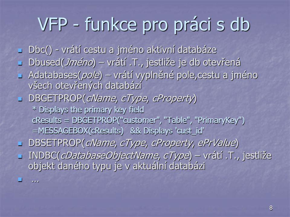8 VFP - funkce pro práci s db Dbc() - vrátí cestu a jméno aktivní databáze Dbc() - vrátí cestu a jméno aktivní databáze Dbused(Jméno) – vrátí.T., jest