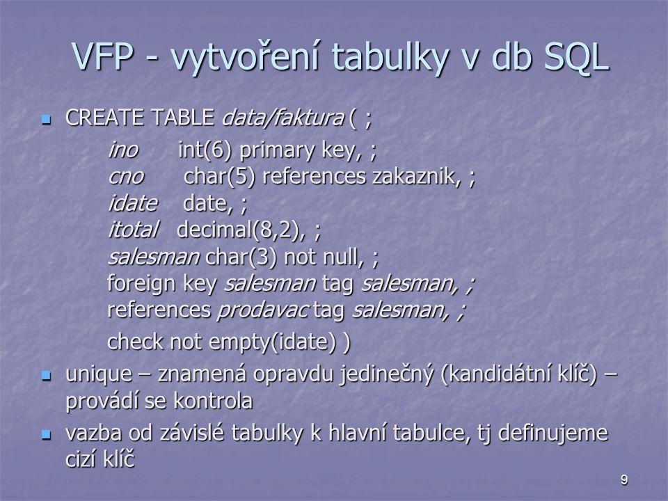 9 VFP - vytvoření tabulky v db SQL CREATE TABLE data/faktura ( ; CREATE TABLE data/faktura ( ; ino int(6) primary key, ; cno char(5) references zakazn