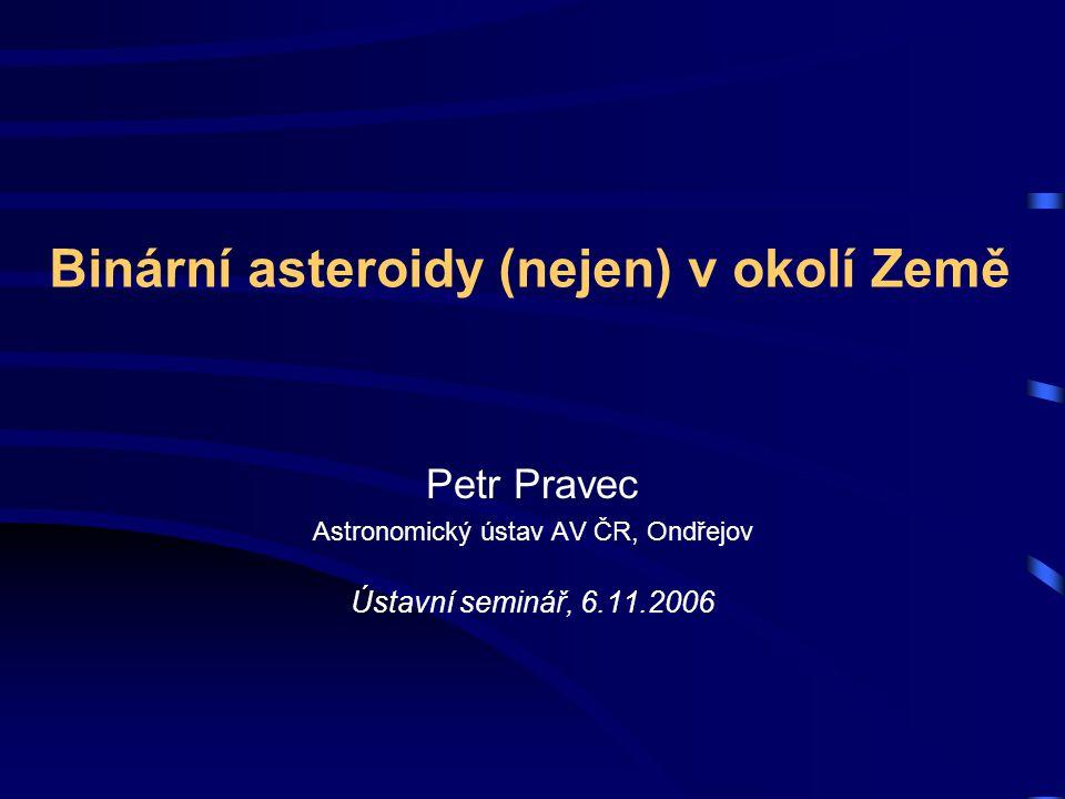 Binární asteroidy (nejen) v okolí Země Petr Pravec Astronomický ústav AV ČR, Ondřejov Ústavní seminář, 6.11.2006