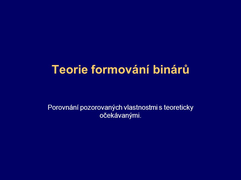 Teorie formování binárů Porovnání pozorovaných vlastnostmi s teoreticky očekávanými.