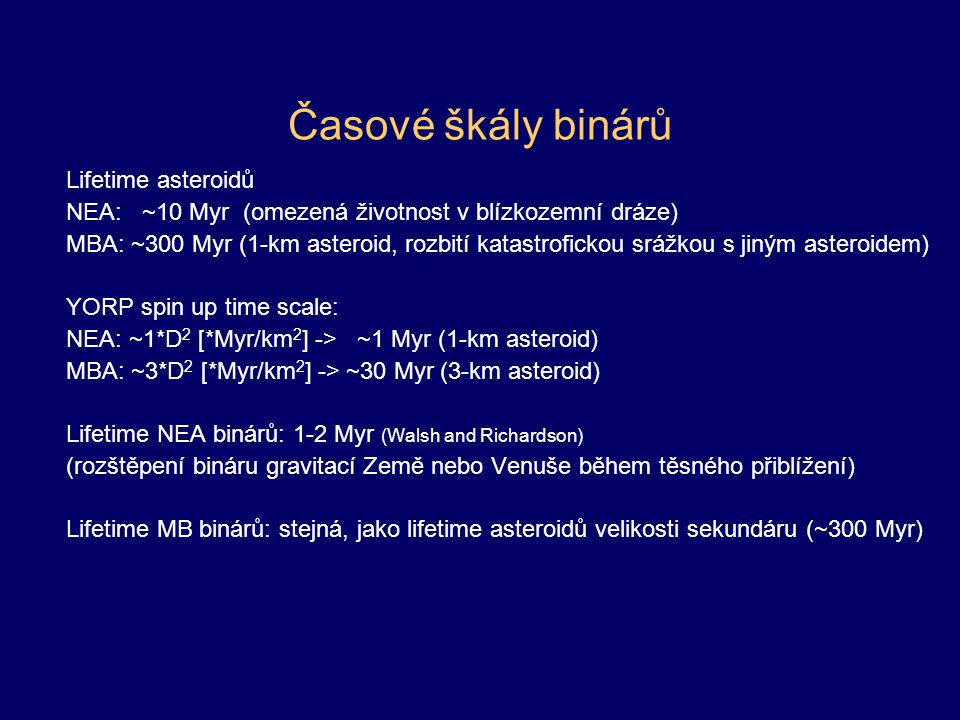 Časové škály binárů Lifetime asteroidů NEA: ~10 Myr (omezená životnost v blízkozemní dráze) MBA: ~300 Myr (1-km asteroid, rozbití katastrofickou srážkou s jiným asteroidem) YORP spin up time scale: NEA: ~1*D 2 [*Myr/km 2 ] -> ~1 Myr (1-km asteroid) MBA: ~3*D 2 [*Myr/km 2 ] -> ~30 Myr (3-km asteroid) Lifetime NEA binárů: 1-2 Myr (Walsh and Richardson) (rozštěpení bináru gravitací Země nebo Venuše během těsného přiblížení) Lifetime MB binárů: stejná, jako lifetime asteroidů velikosti sekundáru (~300 Myr)