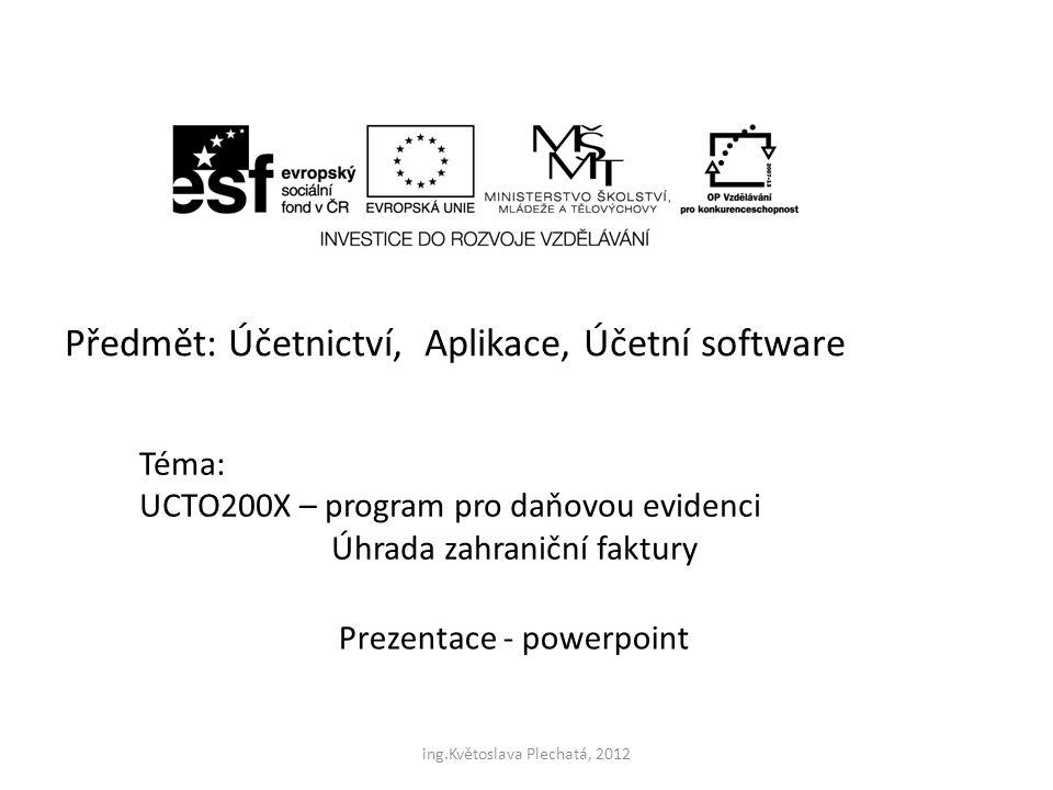 Předmět: Účetnictví, Aplikace, Účetní software Téma: UCTO200X – program pro daňovou evidenci Úhrada zahraniční faktury Prezentace - powerpoint ing.Květoslava Plechatá, 2012