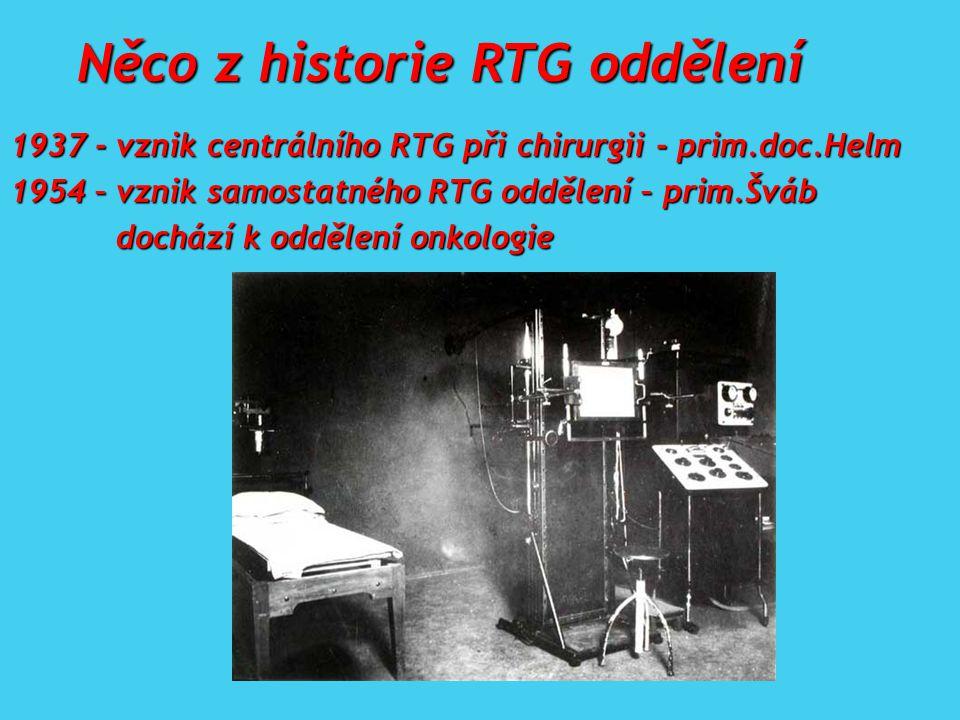 1937 - vznik centrálního RTG při chirurgii - prim.doc.Helm 1954 – vznik samostatného RTG oddělení – prim.Šváb dochází k oddělení onkologie dochází k oddělení onkologie Něco z historie RTG oddělení