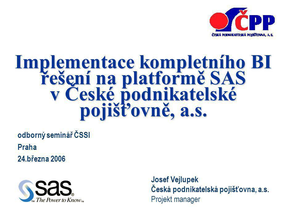 Implementace kompletního BI řešení na platformě SAS v České podnikatelské pojišťovně, a.s. odborný seminář ČSSI Praha 24.března 2006 Josef Vejlupek Če