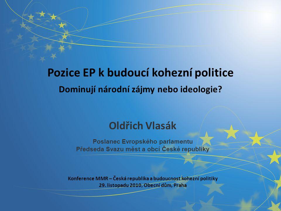 Pozice EP k budoucí kohezní politice Dominují národní zájmy nebo ideologie? Oldřich Vlasák Poslanec Evropského parlamentu Předseda Svazu měst a obcí Č