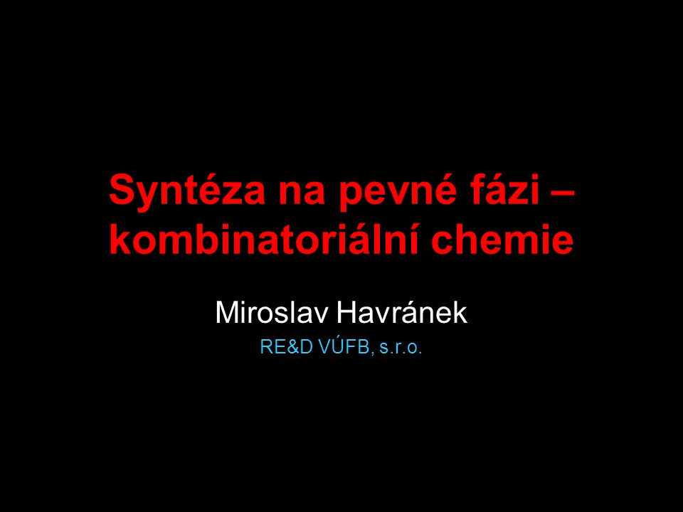 Syntéza na pevné fázi – kombinatoriální chemie Miroslav Havránek RE&D VÚFB, s.r.o.