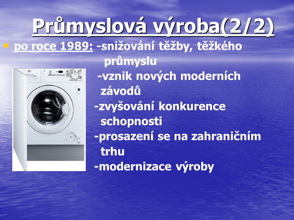 Průmyslová výroba(2/2) po roce 1989: -snižování těžby, těžkého průmyslu -vznik nových moderních závodů -zvyšování konkurence schopnosti -prosazení se
