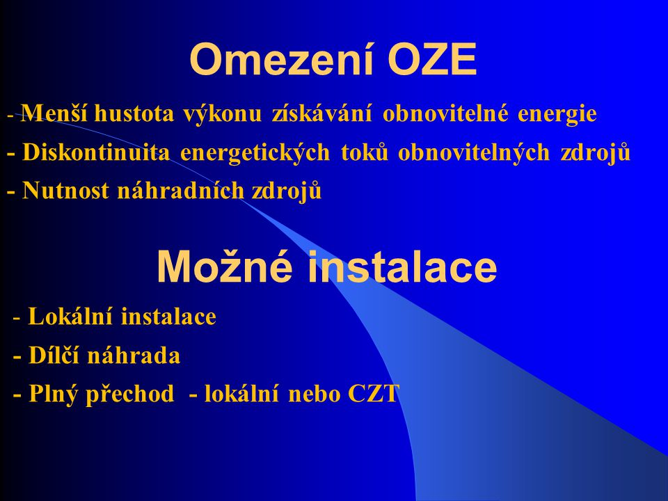 Omezení OZE - Menší hustota výkonu získávání obnovitelné energie - Diskontinuita energetických toků obnovitelných zdrojů - Nutnost náhradních zdrojů M