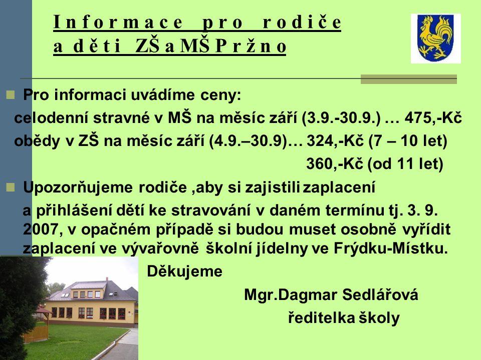 I n f o r m a c e p r o r o d i č e a d ě t i ZŠ a MŠ P r ž n o Ředitelství ZÁKLADNÍ ŠKOLY A MATEŘSKÉ ŠKOLY PRŽNO Vám oznamuje, že zahájení nového školního roku 2007/2008 je v pondělí 3.9.2007.