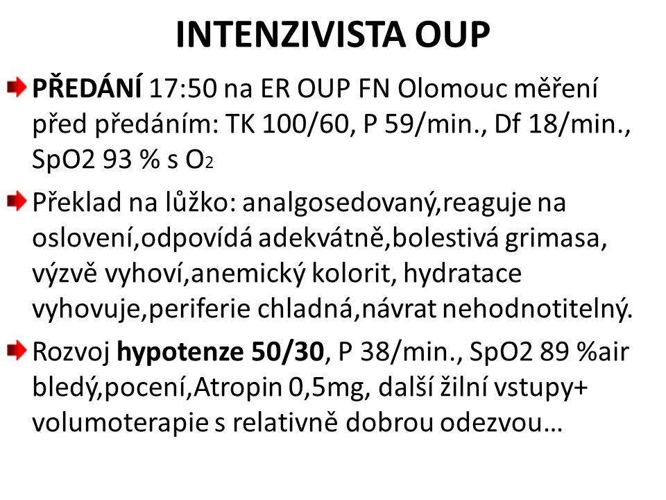 INTENZIVISTA OUP PŘEDÁNÍ 17:50 na ER OUP FN Olomouc měření před předáním: TK 100/60, P 59/min., Df 18/min., SpO2 93 % s O 2 Překlad na lůžko: analgose