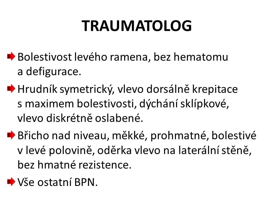 TRAUMATOLOG Bolestivost levého ramena, bez hematomu a defigurace. Hrudník symetrický, vlevo dorsálně krepitace s maximem bolestivosti, dýchání sklípko