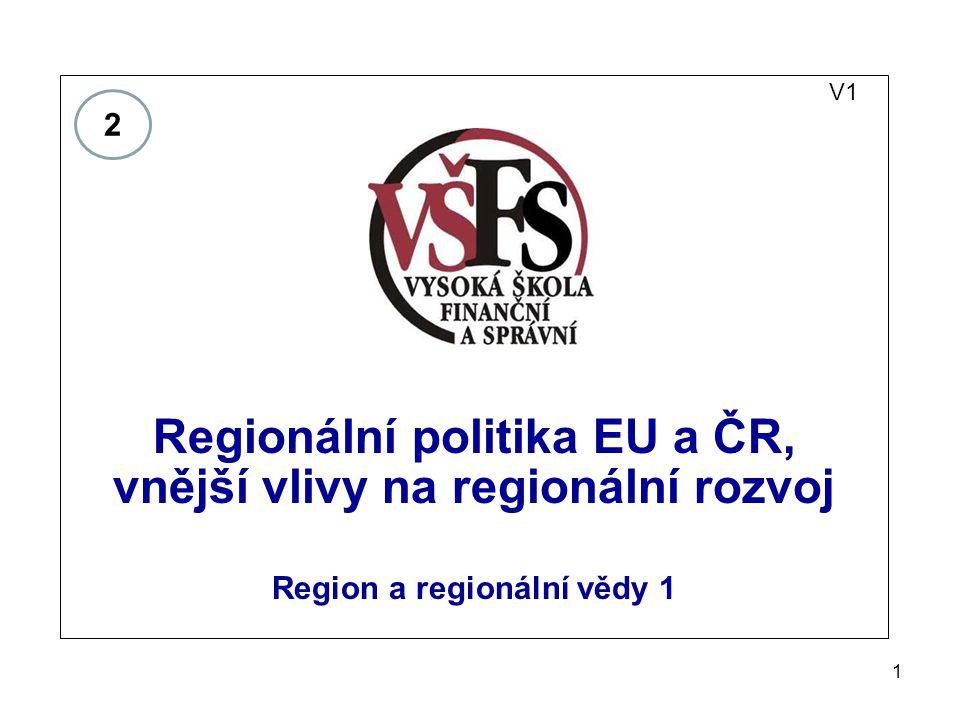 1 V1 Regionální politika EU a ČR, vnější vlivy na regionální rozvoj Region a regionální vědy 1 2