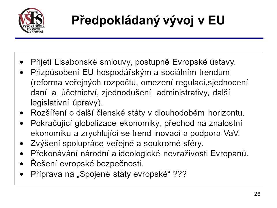 26 Předpokládaný vývoj v EU  Přijetí Lisabonské smlouvy, postupně Evropské ústavy.  Přizpůsobení EU hospodářským a sociálním trendům (reforma veřejn