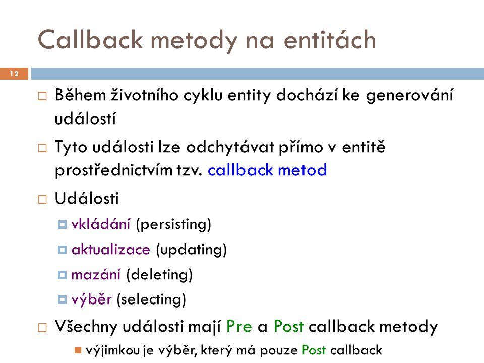 Callback metody na entitách  Během životního cyklu entity dochází ke generování událostí  Tyto události lze odchytávat přímo v entitě prostřednictvím tzv.