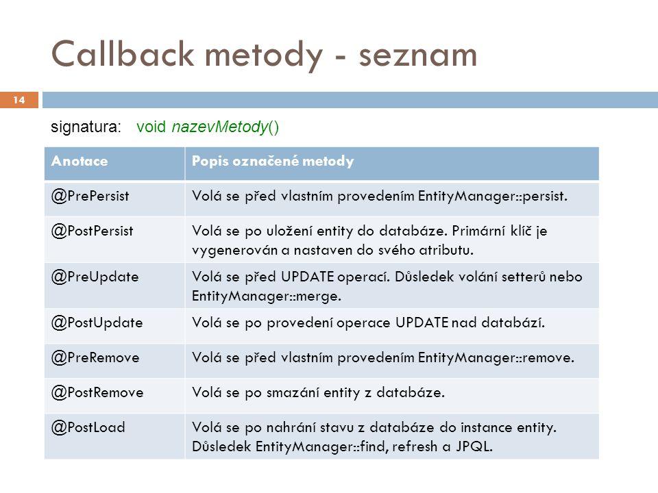 Callback metody - seznam 14 AnotacePopis označené metody @PrePersistVolá se před vlastním provedením EntityManager::persist.