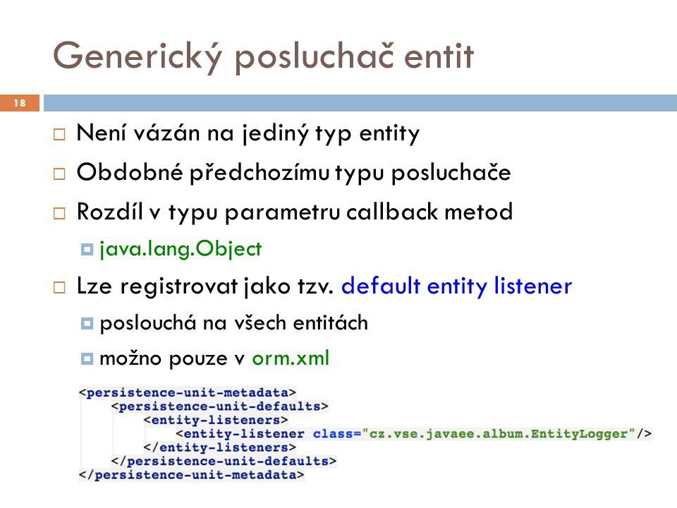 Generický posluchač entit  Není vázán na jediný typ entity  Obdobné předchozímu typu posluchače  Rozdíl v typu parametru callback metod  java.lang.Object  Lze registrovat jako tzv.