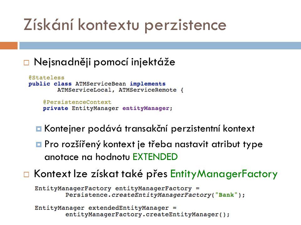 Získání kontextu perzistence  Nejsnadněji pomocí injektáže  Kontejner podává transakční perzistentní kontext  Pro rozšířený kontext je třeba nastavit atribut type anotace na hodnotu EXTENDED  Kontext lze získat také přes EntityManagerFactory