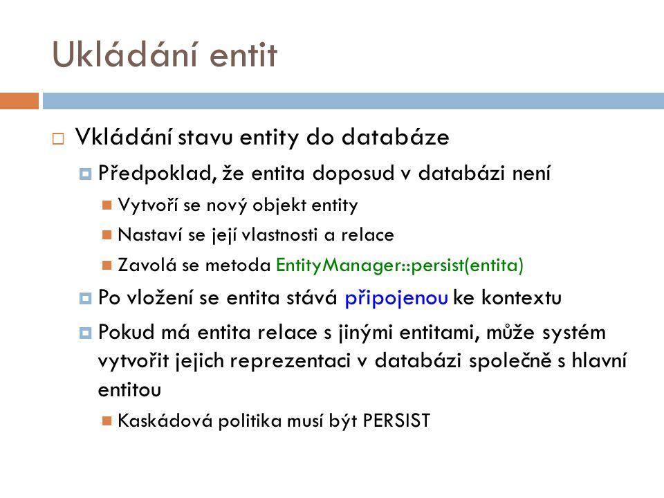 Ukládání entit  Vkládání stavu entity do databáze  Předpoklad, že entita doposud v databázi není Vytvoří se nový objekt entity Nastaví se její vlastnosti a relace Zavolá se metoda EntityManager::persist(entita)  Po vložení se entita stává připojenou ke kontextu  Pokud má entita relace s jinými entitami, může systém vytvořit jejich reprezentaci v databázi společně s hlavní entitou Kaskádová politika musí být PERSIST