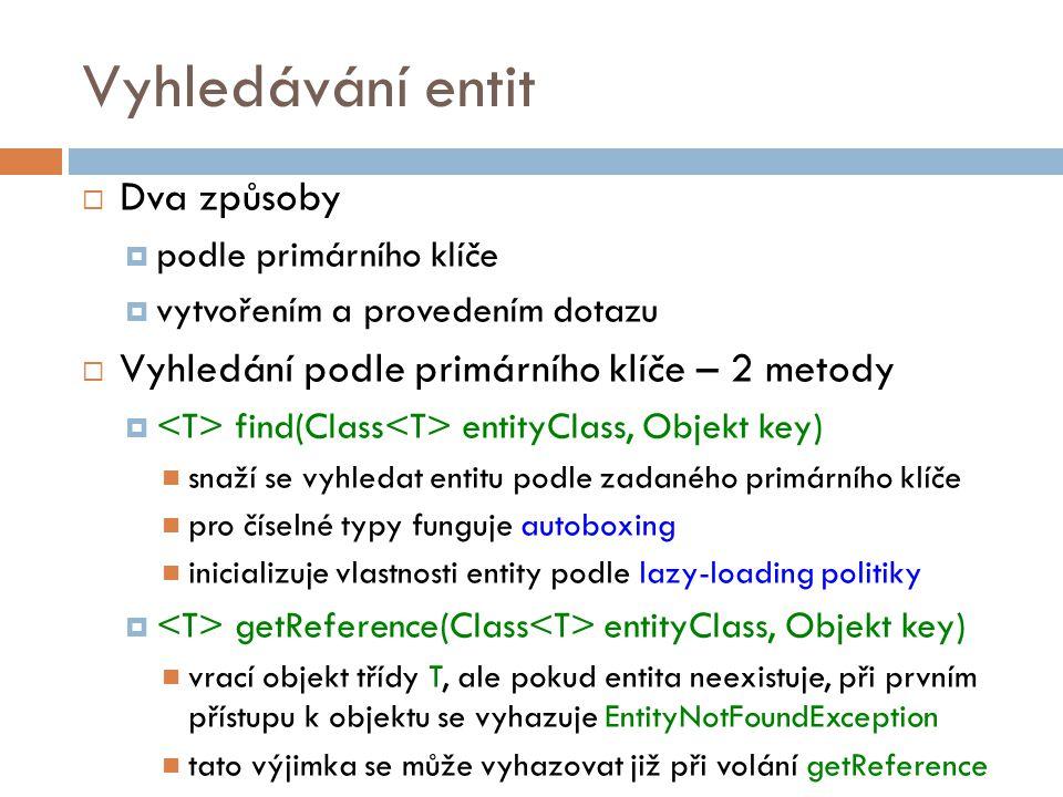 Vyhledávání entit  Dva způsoby  podle primárního klíče  vytvořením a provedením dotazu  Vyhledání podle primárního klíče – 2 metody  find(Class entityClass, Objekt key) snaží se vyhledat entitu podle zadaného primárního klíče pro číselné typy funguje autoboxing inicializuje vlastnosti entity podle lazy-loading politiky  getReference(Class entityClass, Objekt key) vrací objekt třídy T, ale pokud entita neexistuje, při prvním přístupu k objektu se vyhazuje EntityNotFoundException tato výjimka se může vyhazovat již při volání getReference