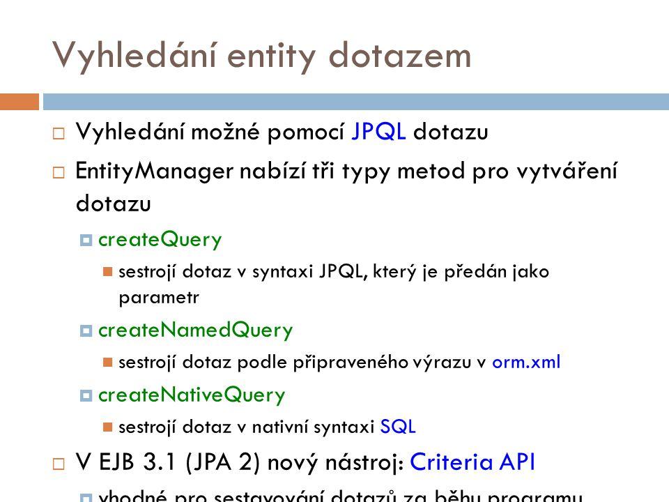 Vyhledání entity dotazem  Vyhledání možné pomocí JPQL dotazu  EntityManager nabízí tři typy metod pro vytváření dotazu  createQuery sestrojí dotaz v syntaxi JPQL, který je předán jako parametr  createNamedQuery sestrojí dotaz podle připraveného výrazu v orm.xml  createNativeQuery sestrojí dotaz v nativní syntaxi SQL  V EJB 3.1 (JPA 2) nový nástroj: Criteria API  vhodné pro sestavování dotazů za běhu programu