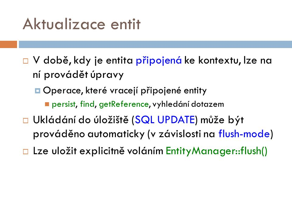 Aktualizace entit  V době, kdy je entita připojená ke kontextu, lze na ní provádět úpravy  Operace, které vracejí připojené entity persist, find, getReference, vyhledání dotazem  Ukládání do úložiště (SQL UPDATE) může být prováděno automaticky (v závislosti na flush-mode)  Lze uložit explicitně voláním EntityManager::flush()