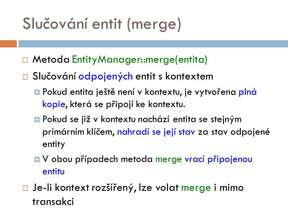 Slučování entit (merge)  Metoda EntityManager::merge(entita)  Slučování odpojených entit s kontextem  Pokud entita ještě není v kontextu, je vytvořena plná kopie, která se připojí ke kontextu.