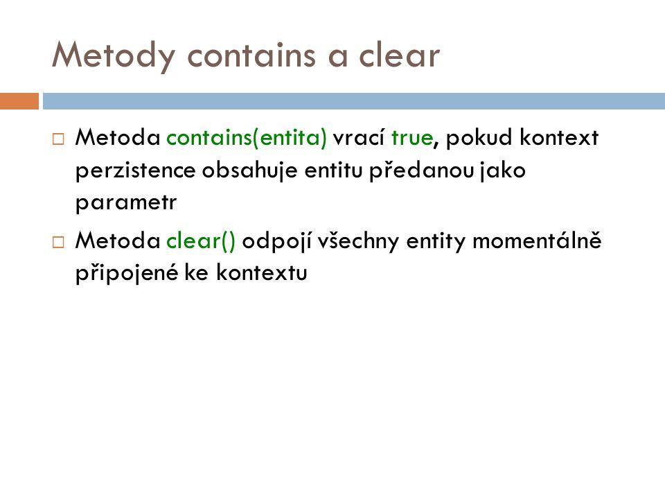 Metody contains a clear  Metoda contains(entita) vrací true, pokud kontext perzistence obsahuje entitu předanou jako parametr  Metoda clear() odpojí všechny entity momentálně připojené ke kontextu