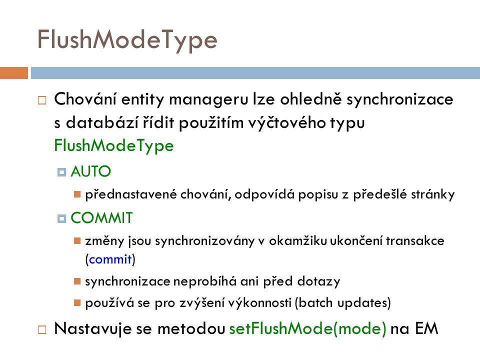 FlushModeType  Chování entity manageru lze ohledně synchronizace s databází řídit použitím výčtového typu FlushModeType  AUTO přednastavené chování, odpovídá popisu z předešlé stránky  COMMIT změny jsou synchronizovány v okamžiku ukončení transakce (commit) synchronizace neprobíhá ani před dotazy používá se pro zvýšení výkonnosti (batch updates)  Nastavuje se metodou setFlushMode(mode) na EM