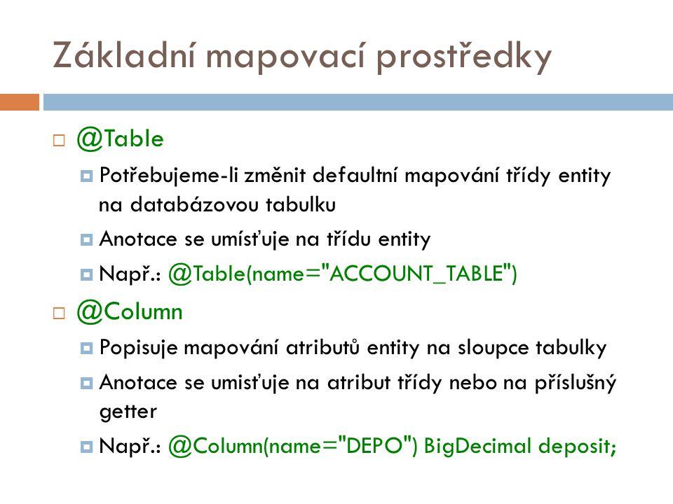 Základní mapovací prostředky  @Table  Potřebujeme-li změnit defaultní mapování třídy entity na databázovou tabulku  Anotace se umísťuje na třídu entity  Např.: @Table(name= ACCOUNT_TABLE )  @Column  Popisuje mapování atributů entity na sloupce tabulky  Anotace se umisťuje na atribut třídy nebo na příslušný getter  Např.: @Column(name= DEPO ) BigDecimal deposit;